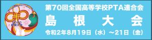 第70回全国高等学校PTA連合会 島根大会 令和2年8月19日(水)〜21日(金)